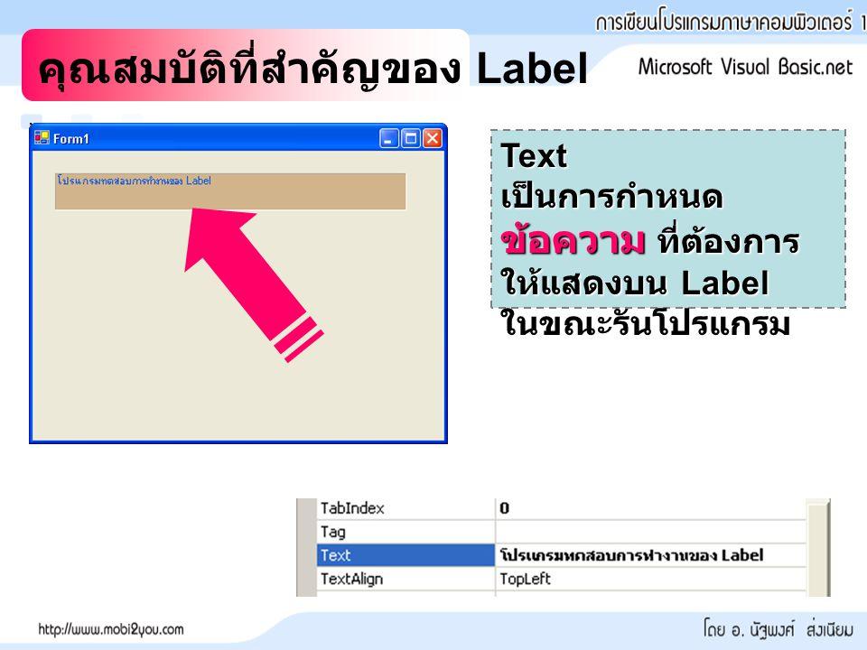 คุณสมบัติที่สำคัญของ Label Text เป็นการกำหนด ข้อความ ที่ต้องการ ให้แสดงบน Label ในขณะรันโปรแกรม