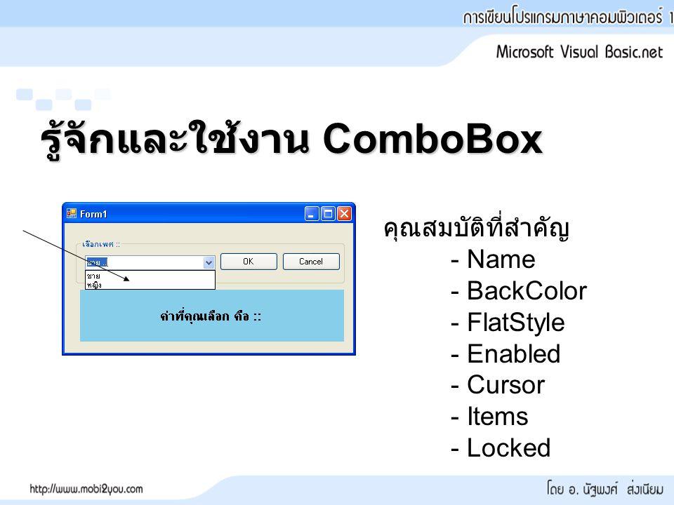รู้จักและใช้งาน ComboBox คุณสมบัติที่สำคัญ - Name - BackColor - FlatStyle - Enabled - Cursor - Items - Locked