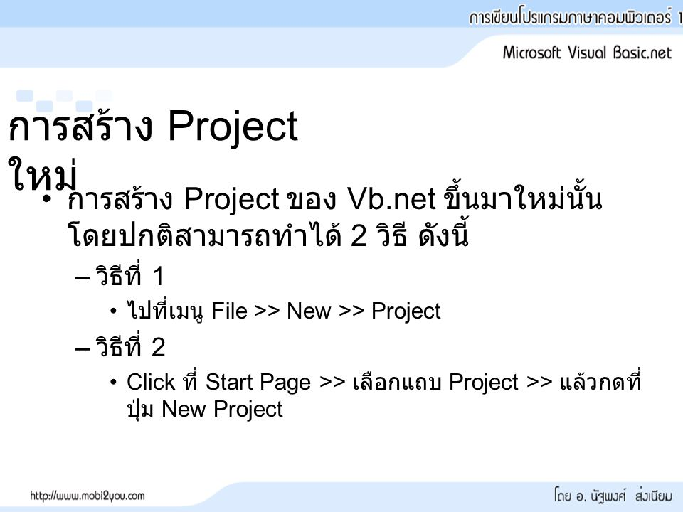 การสร้าง Project ใหม่ การสร้าง Project ของ Vb.net ขึ้นมาใหม่นั้น โดยปกติสามารถทำได้ 2 วิธี ดังนี้ – วิธีที่ 1 ไปที่เมนู File >> New >> Project – วิธีที่ 2 Click ที่ Start Page >> เลือกแถบ Project >> แล้วกดที่ ปุ่ม New Project