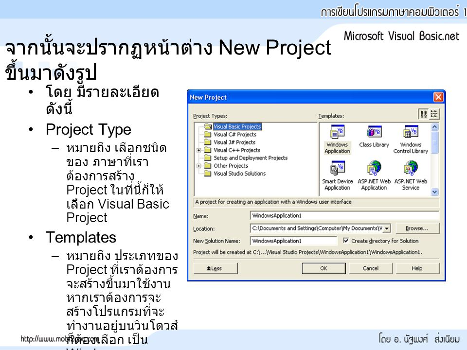 จากนั้นจะปรากฏหน้าต่าง New Project ขึ้นมาดังรูป โดย มีรายละเอียด ดังนี้ Project Type – หมายถึง เลือกชนิด ของ ภาษาที่เรา ต้องการสร้าง Project ในที่นี้ก็ให้ เลือก Visual Basic Project Templates – หมายถึง ประเภทของ Project ที่เราต้องการ จะสร้างขึ้นมาใช้งาน หากเราต้องการจะ สร้างโปรแกรมที่จะ ทำงานอยู่บนวินโดวส์ ก็ต้องเลือก เป็น Windows Application ดังรูป
