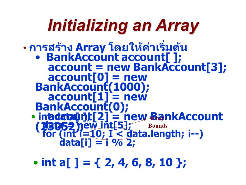 Initializing an Array การสร้าง Array โดยให้ค่าเริ่มต้น BankAccount account[ ]; account = new BankAccount[3]; account[0] = new BankAccount(1000); account[1] = new BankAccount(0); account[2] = new BankAccount (23052); Array Bounds int data[ ]; data = new int[5]; for (int i=10; I < data.length; i--) data[i] = i % 2; int a[ ] = { 2, 4, 6, 8, 10 };