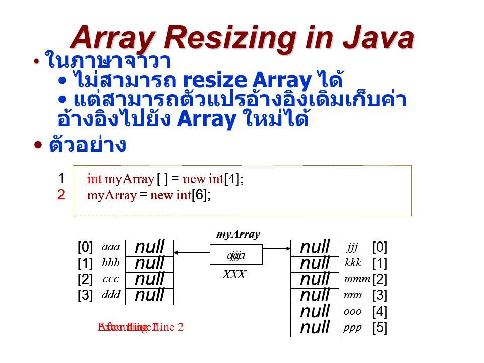 Array Resizing in Java ในภาษาจาวา ไม่สามารถ resize Array ได้ แต่สามารถตัวแปรอ้างอิงเดิมเก็บค่า อ้างอิงไปยัง Array ใหม่ได้ ตัวอย่าง 1 int myArray [ ] =