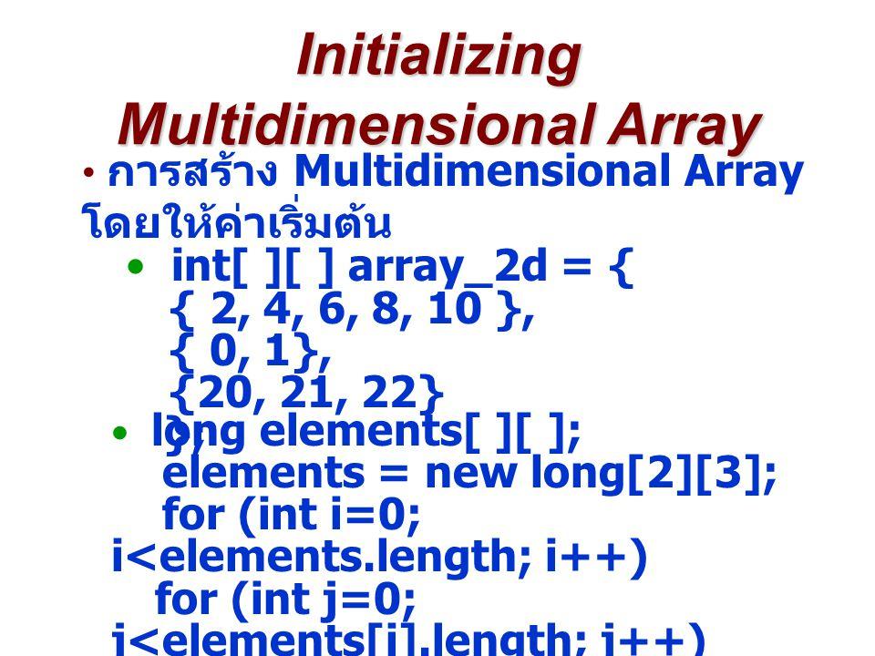 Initializing Multidimensional Array การสร้าง Multidimensional Array โดยให้ค่าเริ่มต้น int[ ][ ] array_2d = { { 2, 4, 6, 8, 10 }, { 0, 1}, {20, 21, 22}