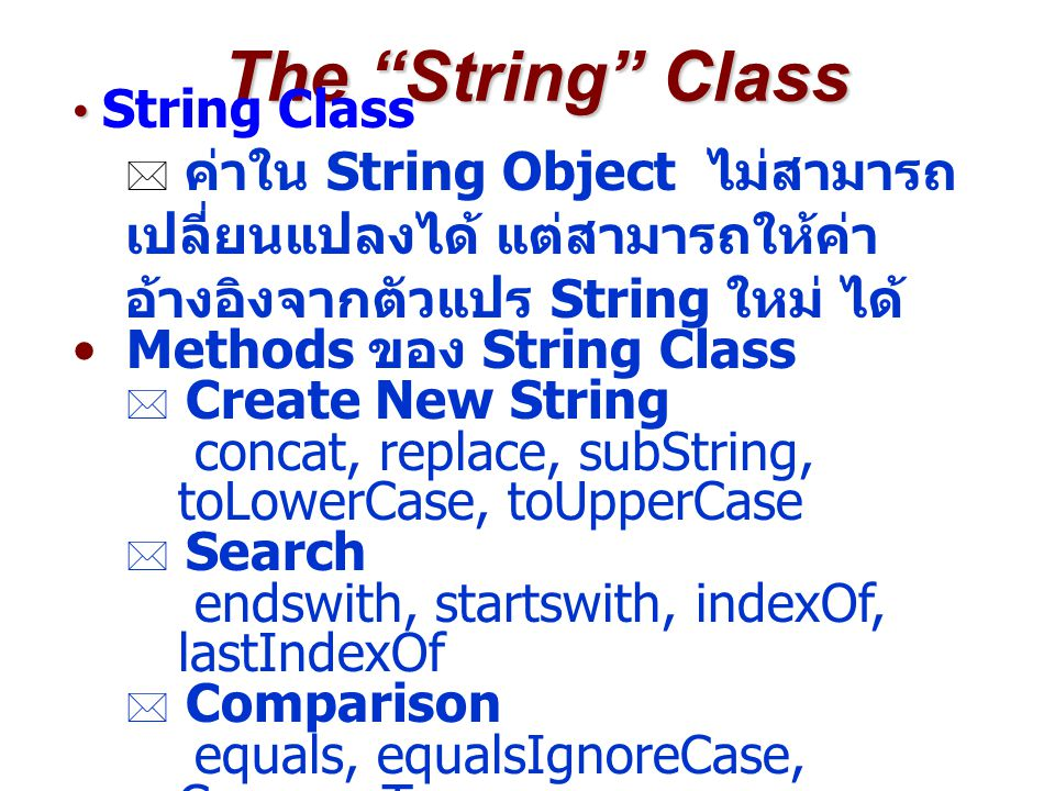 The String Class String Class  ค่าใน String Object ไม่สามารถ เปลี่ยนแปลงได้ แต่สามารถให้ค่า อ้างอิงจากตัวแปร String ใหม่ ได้ Methods ของ String Class  Create New String concat, replace, subString, toLowerCase, toUpperCase  Search endswith, startswith, indexOf, lastIndexOf  Comparison equals, equalsIgnoreCase, CompareTo  others charAt, length