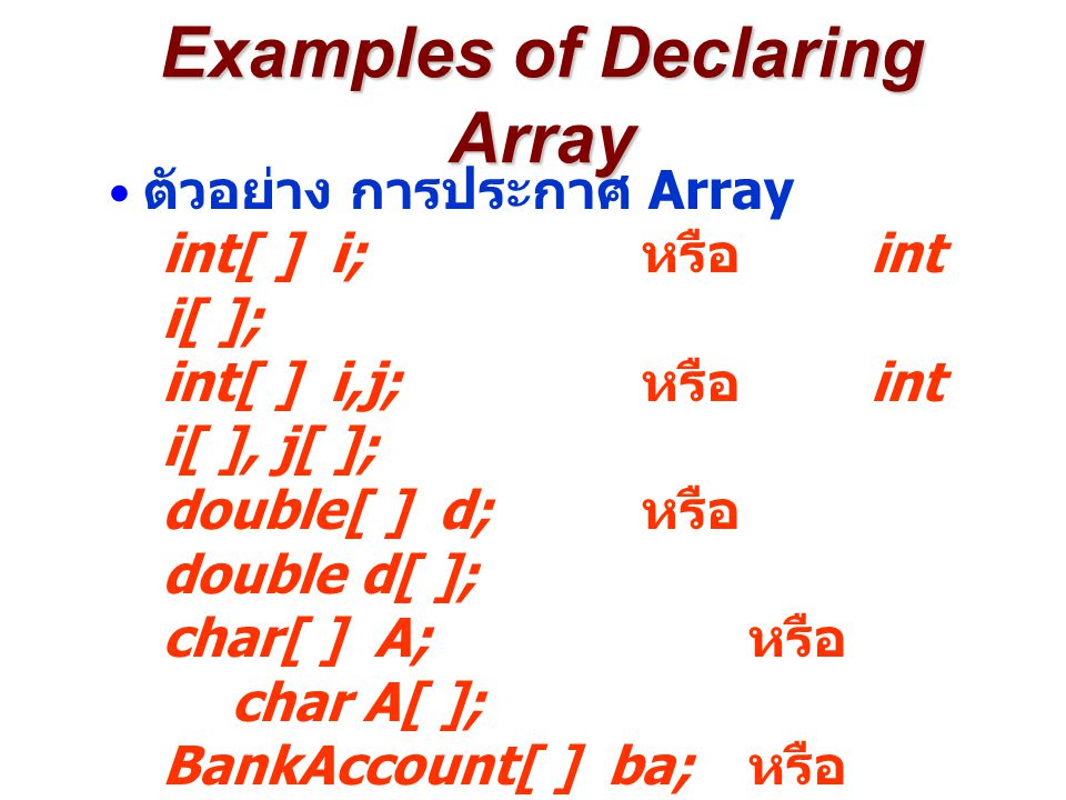 Creating Array in Java 1 char[ ] c; 2 c = new char[26]; 3 for (int i=0; i<26; i++) { 4c[i] = (char)( a +i); 5 } YYY Memory Address XXX Declare C as an Array of Character c After Line 1 null YYY ตัวอย่างการสร้าง Array ของ Primitive Data Type