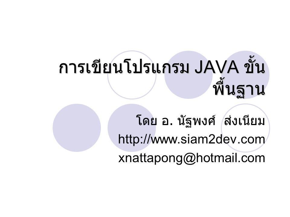 การเขียนโปรแกรม JAVA ขั้น พื้นฐาน โดย อ. นัฐพงศ์ ส่งเนียม http://www.siam2dev.com xnattapong@hotmail.com