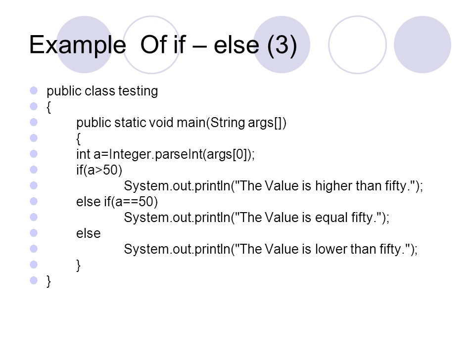 Example Of if – else (3) public class testing { public static void main(String args[]) { int a=Integer.parseInt(args[0]); if(a>50) System.out.println(