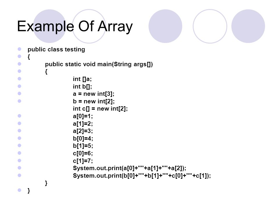 Example Of Array public class testing { public static void main(String args[]) { int []a; int b[]; a = new int[3]; b = new int[2]; int c[] = new int[2