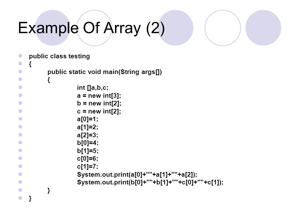 Example Of Array (2) public class testing { public static void main(String args[]) { int []a,b,c; a = new int[3]; b = new int[2]; c = new int[2]; a[0]
