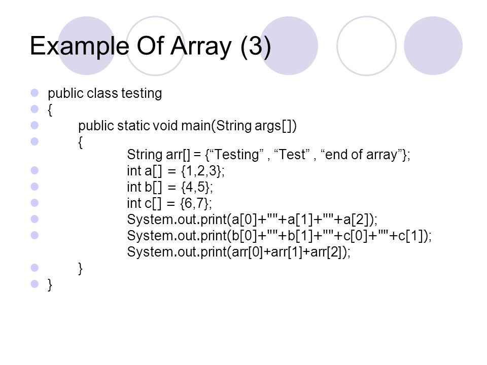 "Example Of Array (3) public class testing { public static void main(String args[]) { String arr[] = {""Testing"", ""Test"", ""end of array""}; int a[] = {1,"