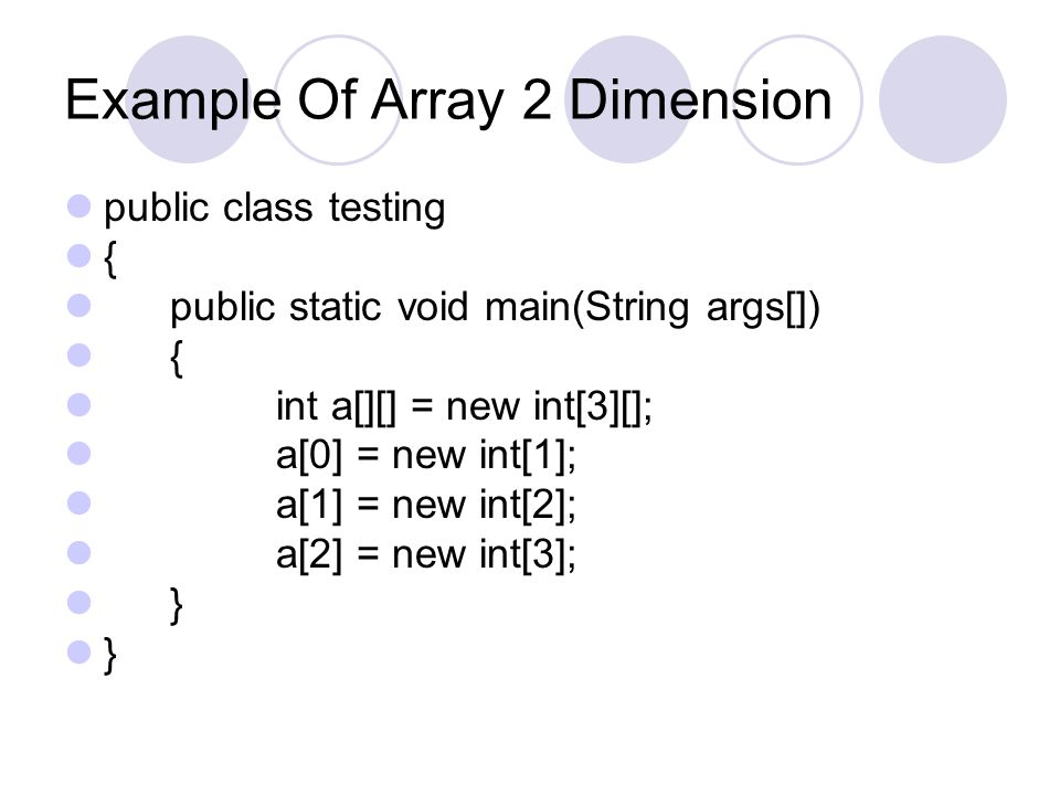 Example Of Array 2 Dimension public class testing { public static void main(String args[]) { int a[][] = new int[3][]; a[0] = new int[1]; a[1] = new i