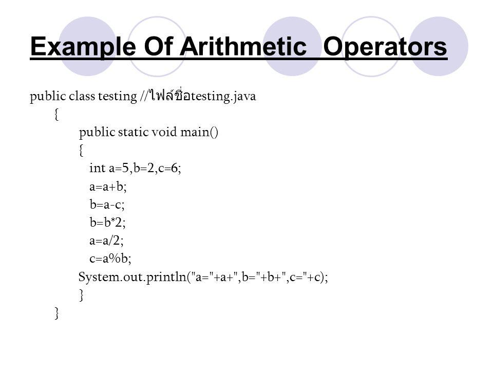 Example Of Arithmetic Operators public class testing // ไฟล์ชื่อ testing.java { public static void main() { int a=5,b=2,c=6; a=a+b; b=a-c; b=b*2; a=a/
