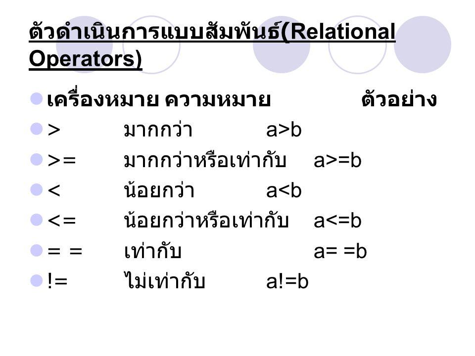 ตัวดำเนินการแบบสัมพันธ์ (Relational Operators) เครื่องหมาย ความหมาย ตัวอย่าง > มากกว่า a>b >= มากกว่าหรือเท่ากับ a>=b < น้อยกว่า a<b <= น้อยกว่าหรือเท