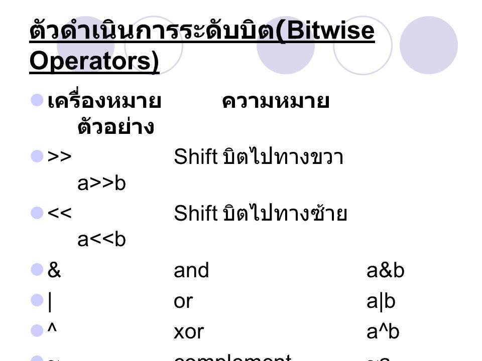 ตัวดำเนินการระดับบิต (Bitwise Operators) เครื่องหมาย ความหมาย ตัวอย่าง >> Shift บิตไปทางขวา a>>b << Shift บิตไปทางซ้าย a<<b & and a&b | or a|b ^ xor a