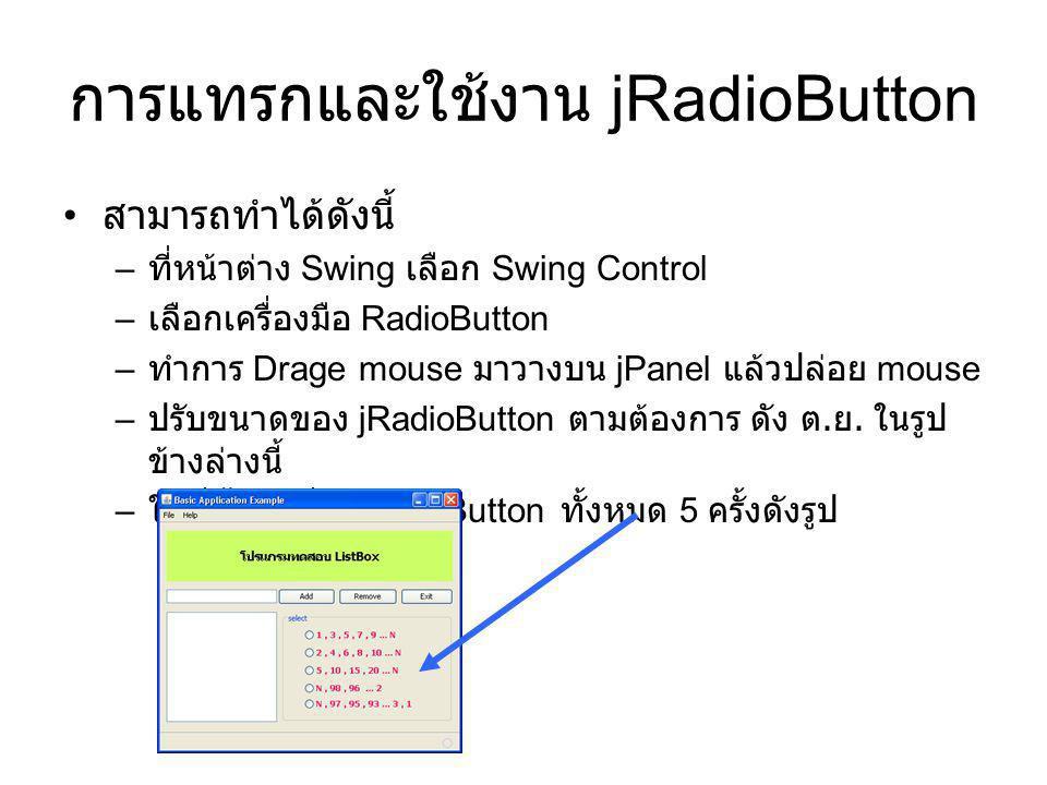 การแทรกและใช้งาน jRadioButton สามารถทำได้ดังนี้ – ที่หน้าต่าง Swing เลือก Swing Control – เลือกเครื่องมือ RadioButton – ทำการ Drage mouse มาวางบน jPan