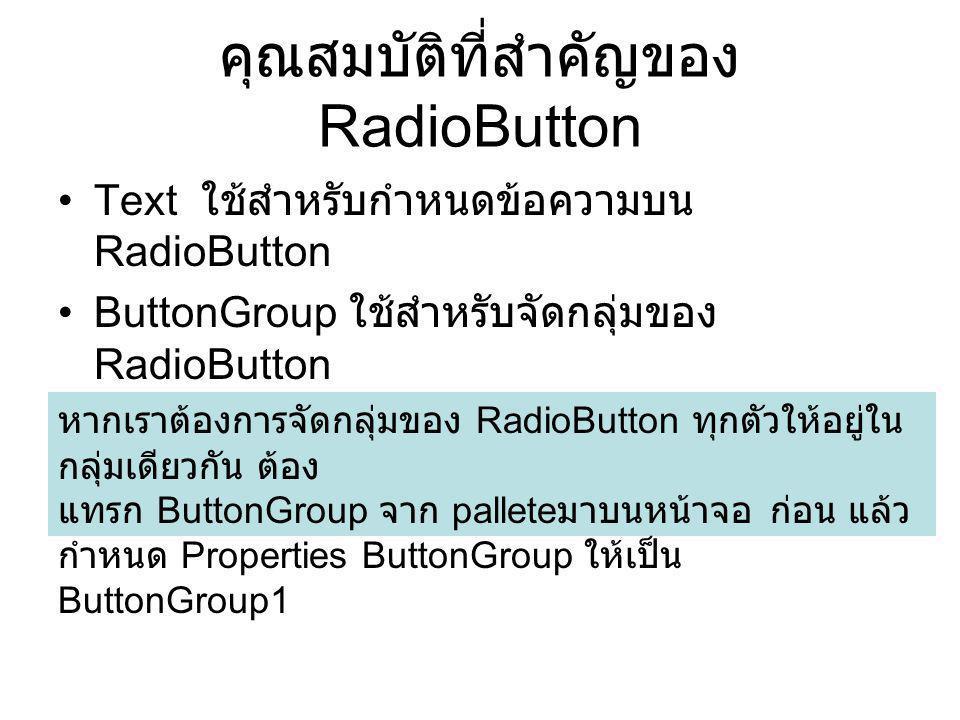 คุณสมบัติที่สำคัญของ RadioButton Text ใช้สำหรับกำหนดข้อความบน RadioButton ButtonGroup ใช้สำหรับจัดกลุ่มของ RadioButton หากเราต้องการจัดกลุ่มของ RadioB