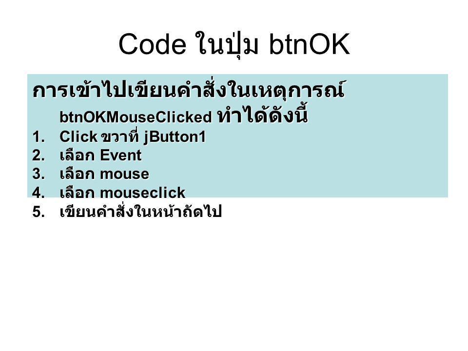 Code ในปุ่ม btnOK การเข้าไปเขียนคำสั่งในเหตุการณ์ btnOKMouseClicked ทำได้ดังนี้ 1.Click ขวาที่ jButton1 2. เลือก Event 3. เลือก mouse 4. เลือก mousecl