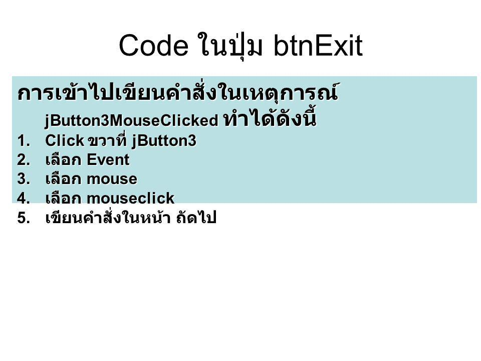 Code ในปุ่ม btnExit การเข้าไปเขียนคำสั่งในเหตุการณ์ jButton3MouseClicked ทำได้ดังนี้ 1.Click ขวาที่ jButton3 2. เลือก Event 3. เลือก mouse 4. เลือก mo
