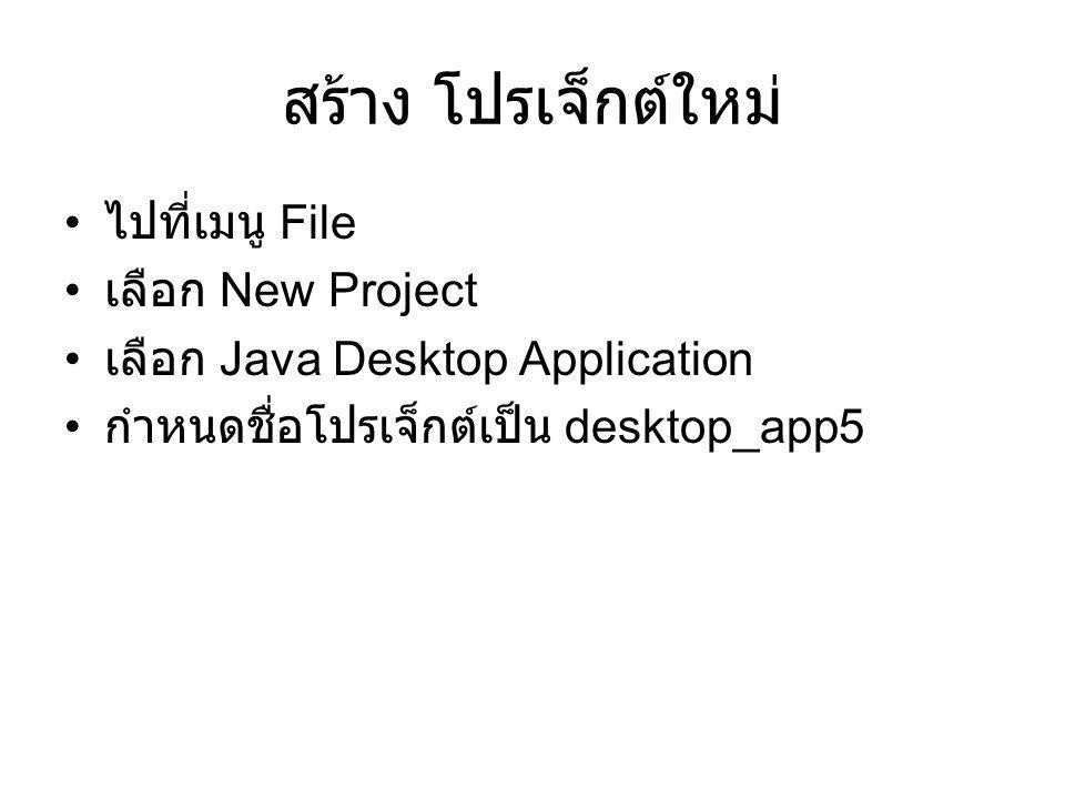 สร้าง โปรเจ็กต์ใหม่ ไปที่เมนู File เลือก New Project เลือก Java Desktop Application กำหนดชื่อโปรเจ็กต์เป็น desktop_app5