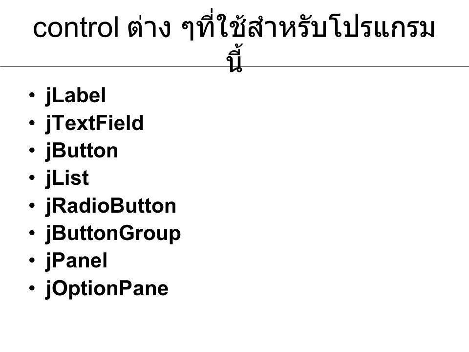 control ต่าง ๆที่ใช้สำหรับโปรแกรม นี้ jLabel jTextField jButton jList jRadioButton jButtonGroup jPanel jOptionPane
