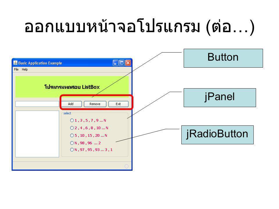 ออกแบบหน้าจอโปรแกรม ( ต่อ …) Button jRadioButton jPanel