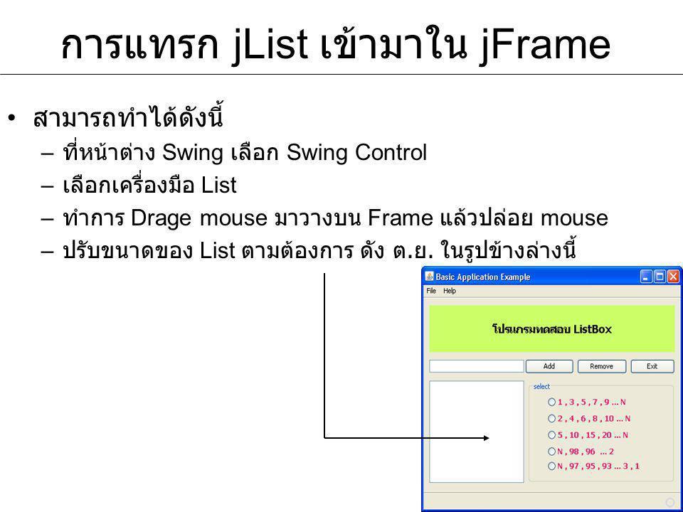 การแทรก jList เข้ามาใน jFrame สามารถทำได้ดังนี้ – ที่หน้าต่าง Swing เลือก Swing Control – เลือกเครื่องมือ List – ทำการ Drage mouse มาวางบน Frame แล้วป