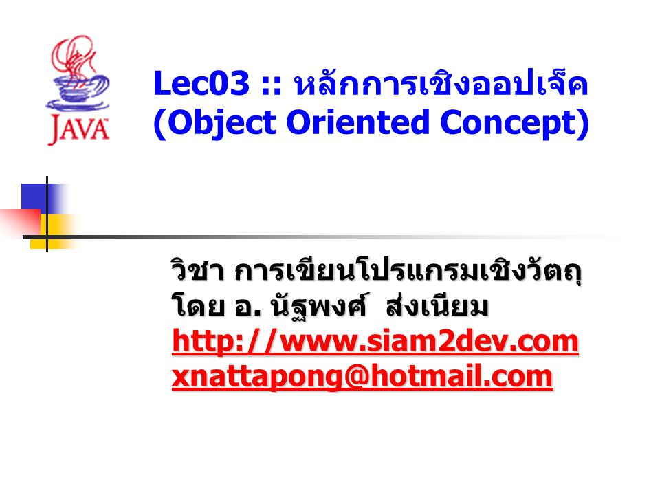 Lec03 :: หลักการเชิงออปเจ็ค (Object Oriented Concept) วิชา การเขียนโปรแกรมเชิงวัตถุ โดย อ. นัฐพงศ์ ส่งเนียม http://www.siam2dev.com xnattapong@hotmail