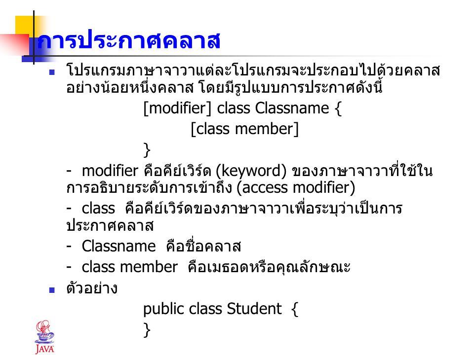 การประกาศคลาส โปรแกรมภาษาจาวาแต่ละโปรแกรมจะประกอบไปด้วยคลาส อย่างน้อยหนึ่งคลาส โดยมีรูปแบบการประกาศดังนี้ [modifier] class Classname { [class member]