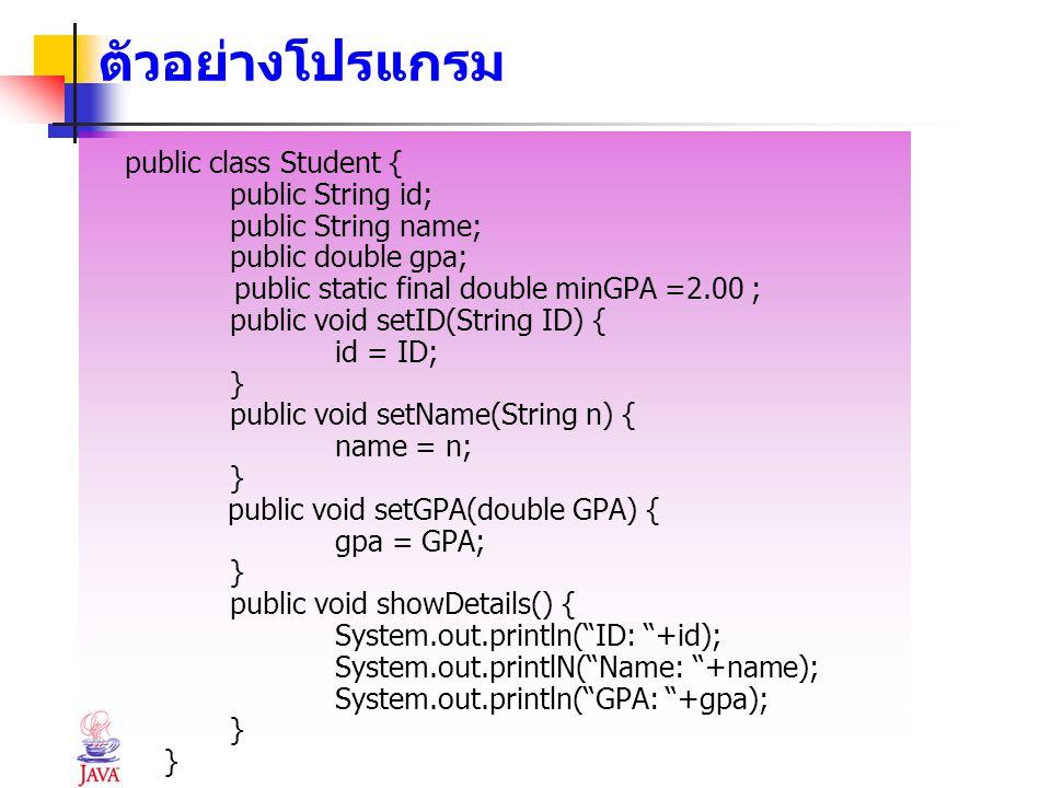 ตัวอย่างโปรแกรม public class Student { public String id; public String name; public double gpa; public static final double minGPA =2.00 ; public void