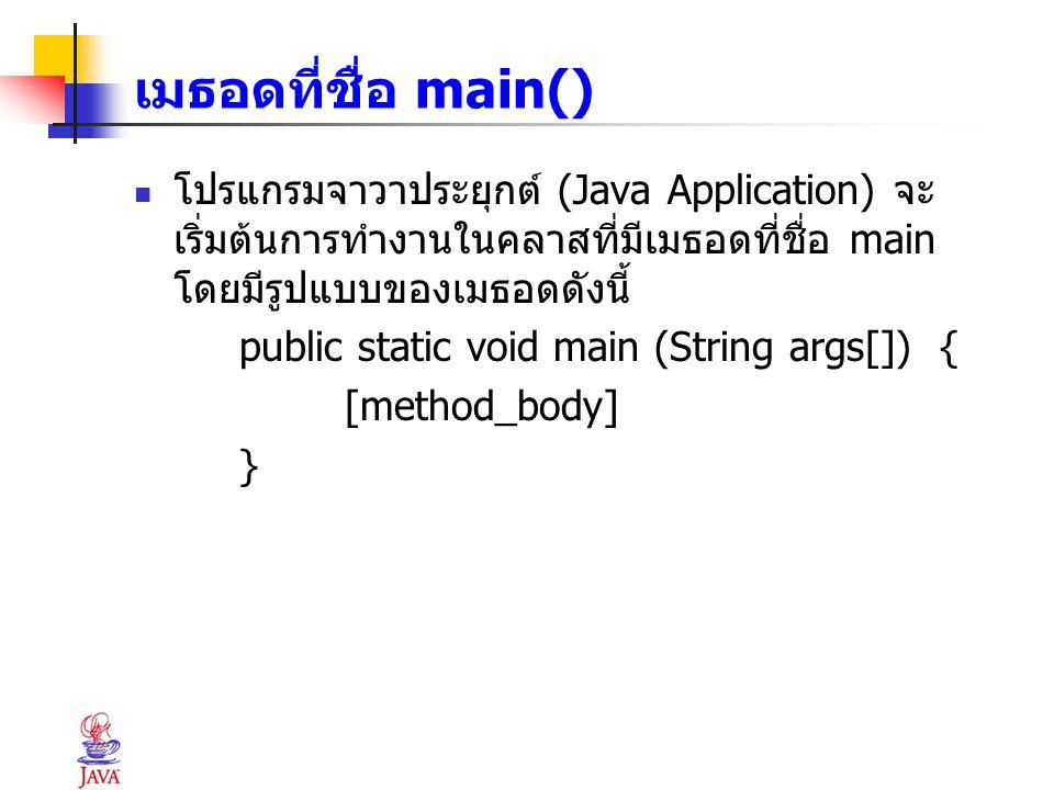 เมธอดที่ชื่อ main() โปรแกรมจาวาประยุกต์ (Java Application) จะ เริ่มต้นการทำงานในคลาสที่มีเมธอดที่ชื่อ main โดยมีรูปแบบของเมธอดดังนี้ public static voi