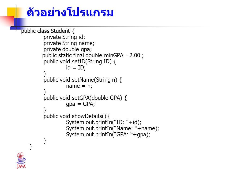 ตัวอย่างโปรแกรม public class Student { private String id; private String name; private double gpa; public static final double minGPA =2.00 ; public vo