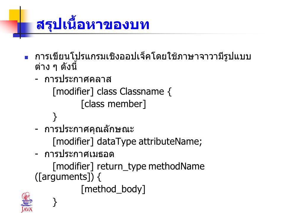 สรุปเนื้อหาของบท การเขียนโปรแกรมเชิงออปเจ็คโดยใช้ภาษาจาวามีรูปแบบ ต่าง ๆ ดังนี้ - การประกาศคลาส [modifier] class Classname { [class member] } - การประ