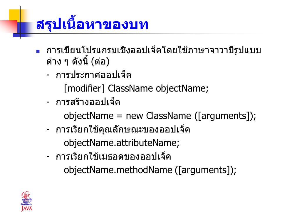 สรุปเนื้อหาของบท การเขียนโปรแกรมเชิงออปเจ็คโดยใช้ภาษาจาวามีรูปแบบ ต่าง ๆ ดังนี้ (ต่อ) - การประกาศออปเจ็ค [modifier] ClassName objectName; - การสร้างออ
