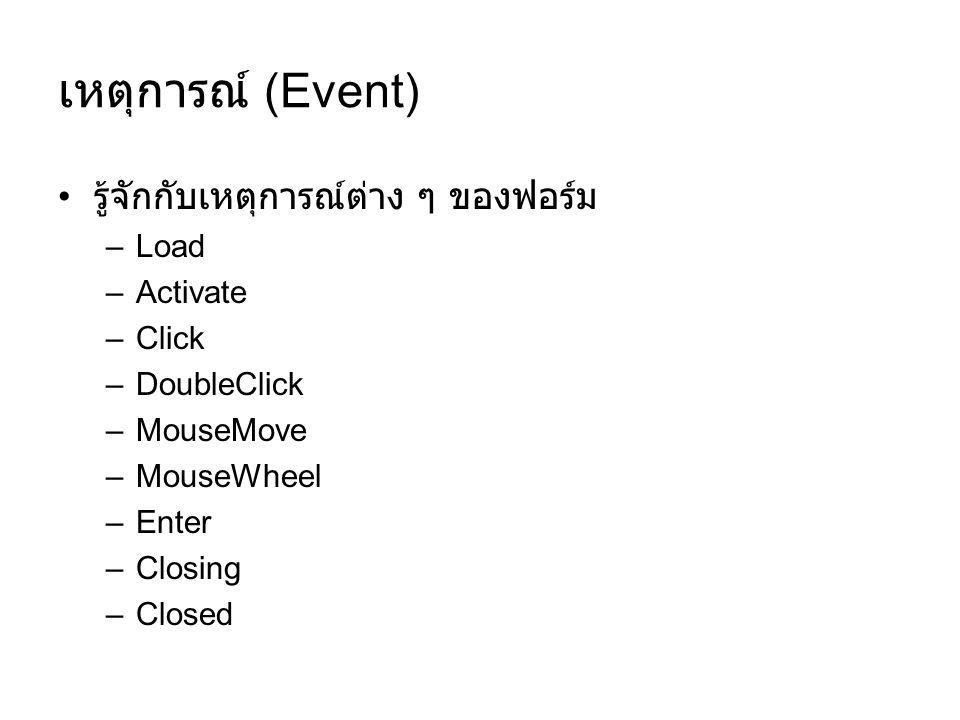เหตุการณ์ (Event) รู้จักกับเหตุการณ์ต่าง ๆ ของฟอร์ม –Load –Activate –Click –DoubleClick –MouseMove –MouseWheel –Enter –Closing –Closed