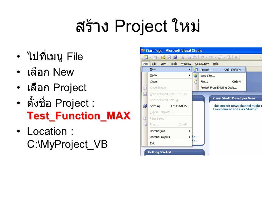 สร้าง Project ใหม่ ไปที่เมนู File เลือก New เลือก Project Test_Function_MAX ตั้งชื่อ Project : Test_Function_MAX Location : C:\MyProject_VB