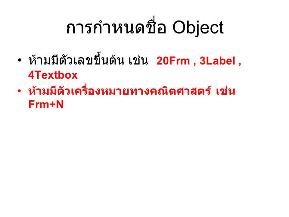 การกำหนดชื่อ Object ห้ามมีตัวเลขขึ้นต้น เช่น 20Frm, 3Label, 4Textbox ห้ามมีตัวเครื่องหมายทางคณิตศาสตร์ เช่น Frm+N