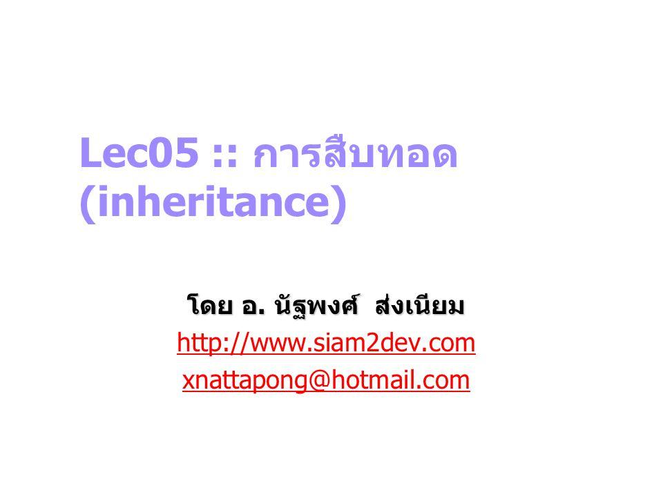Lec05 :: การสืบทอด (inheritance) โดย อ. นัฐพงศ์ ส่งเนียม http://www.siam2dev.com xnattapong@hotmail.com