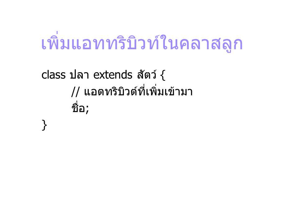 เพิ่มแอททริบิวท์ในคลาสลูก class ปลา extends สัตว์ { // แอตทริบิวต์ที่เพิ่มเข้ามา ชื่อ; }