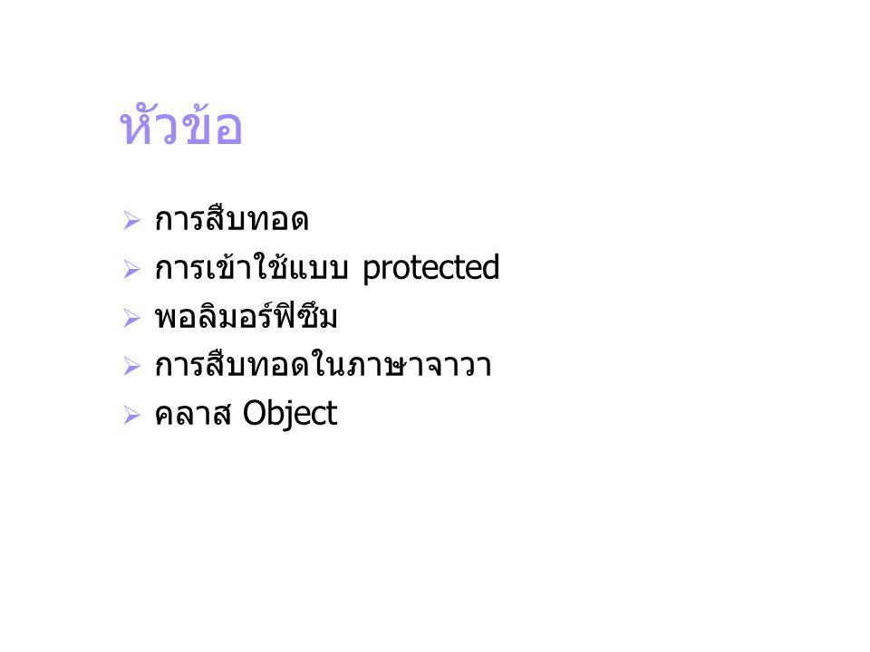 หัวข้อ  การสืบทอด  การเข้าใช้แบบ protected  พอลิมอร์ฟิซึม  การสืบทอดในภาษาจาวา  คลาส Object