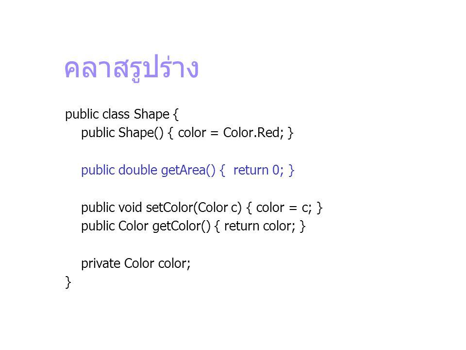 คลาสรูปร่าง public class Shape { public Shape() { color = Color.Red; } public double getArea() { return 0; } public void setColor(Color c) { color = c