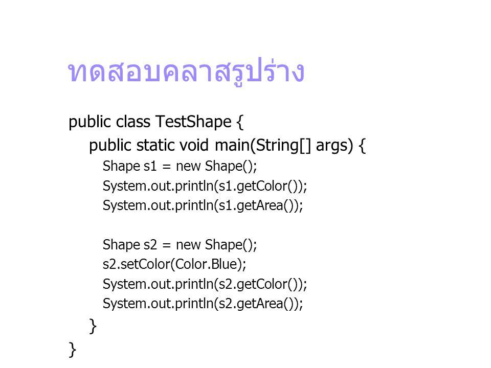 ทดสอบคลาสรูปร่าง public class TestShape { public static void main(String[] args) { Shape s1 = new Shape(); System.out.println(s1.getColor()); System.o