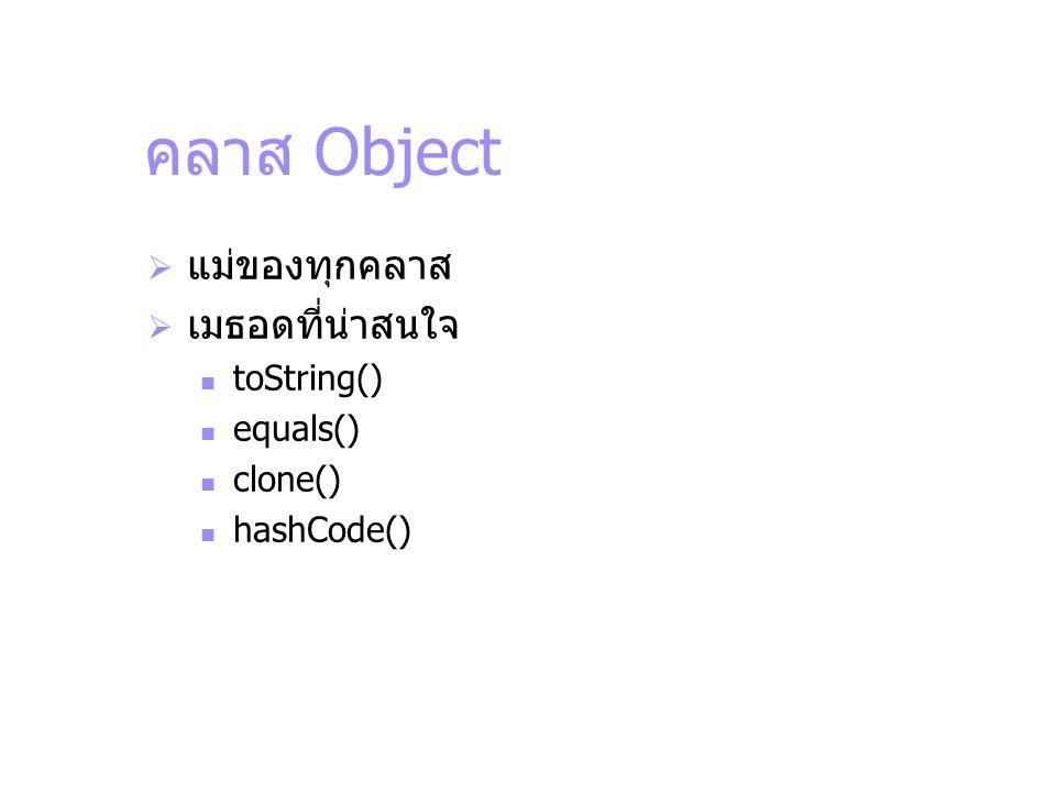 คลาส Object  แม่ของทุกคลาส  เมธอดที่น่าสนใจ toString() equals() clone() hashCode()