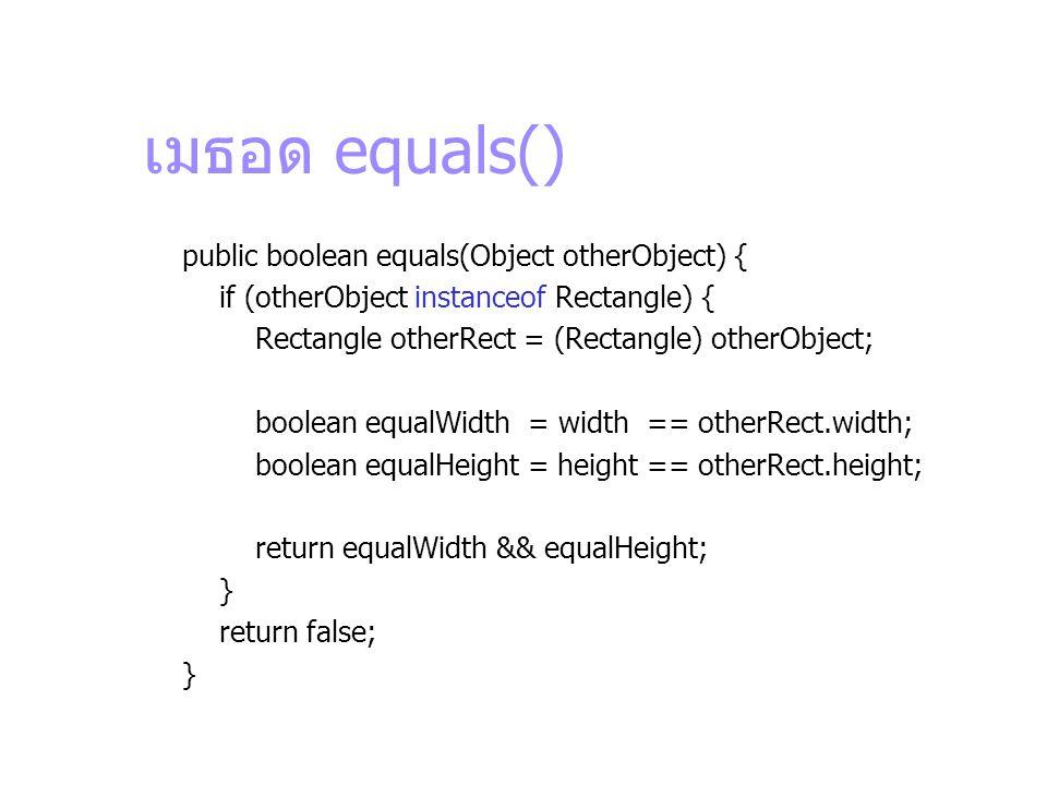 เมธอด equals() public boolean equals(Object otherObject) { if (otherObject instanceof Rectangle) { Rectangle otherRect = (Rectangle) otherObject; bool