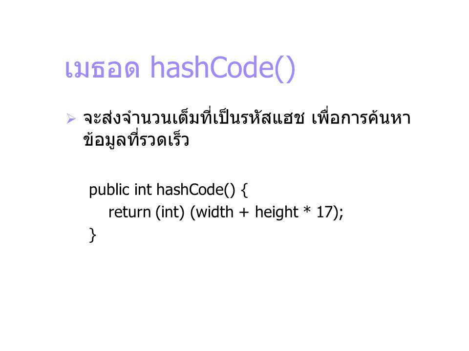 เมธอด hashCode()  จะส่งจำนวนเต็มที่เป็นรหัสแฮช เพื่อการค้นหา ข้อมูลที่รวดเร็ว public int hashCode() { return (int) (width + height * 17); }