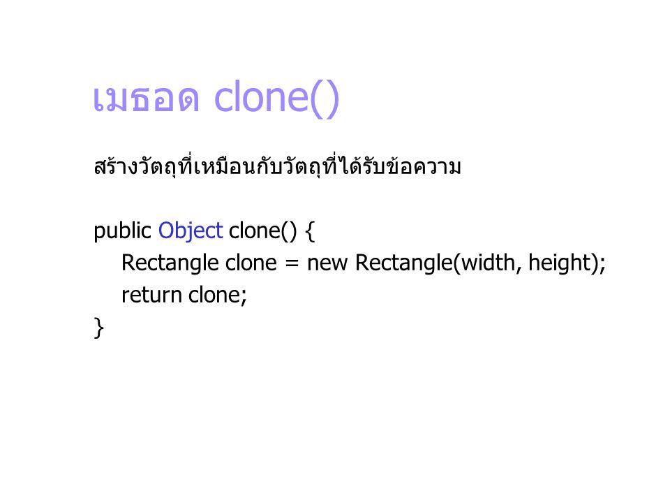 เมธอด clone() สร้างวัตถุที่เหมือนกับวัตถุที่ได้รับข้อความ public Object clone() { Rectangle clone = new Rectangle(width, height); return clone; }