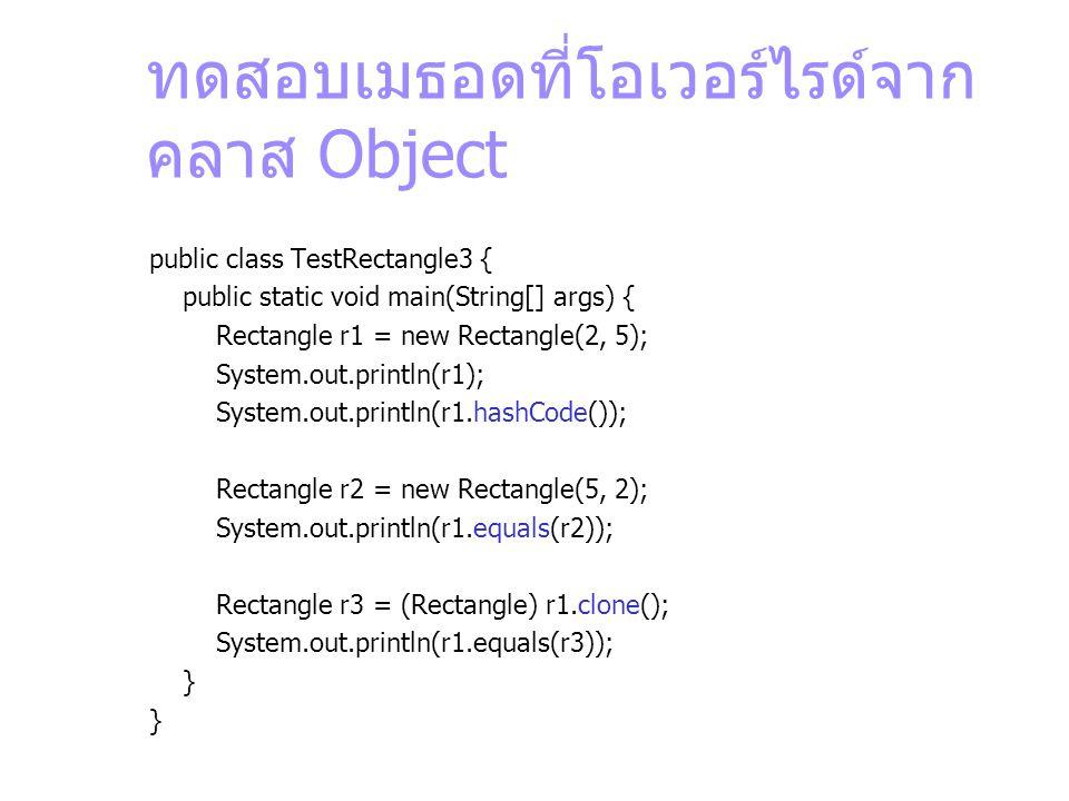 ทดสอบเมธอดที่โอเวอร์ไรด์จาก คลาส Object public class TestRectangle3 { public static void main(String[] args) { Rectangle r1 = new Rectangle(2, 5); Sys