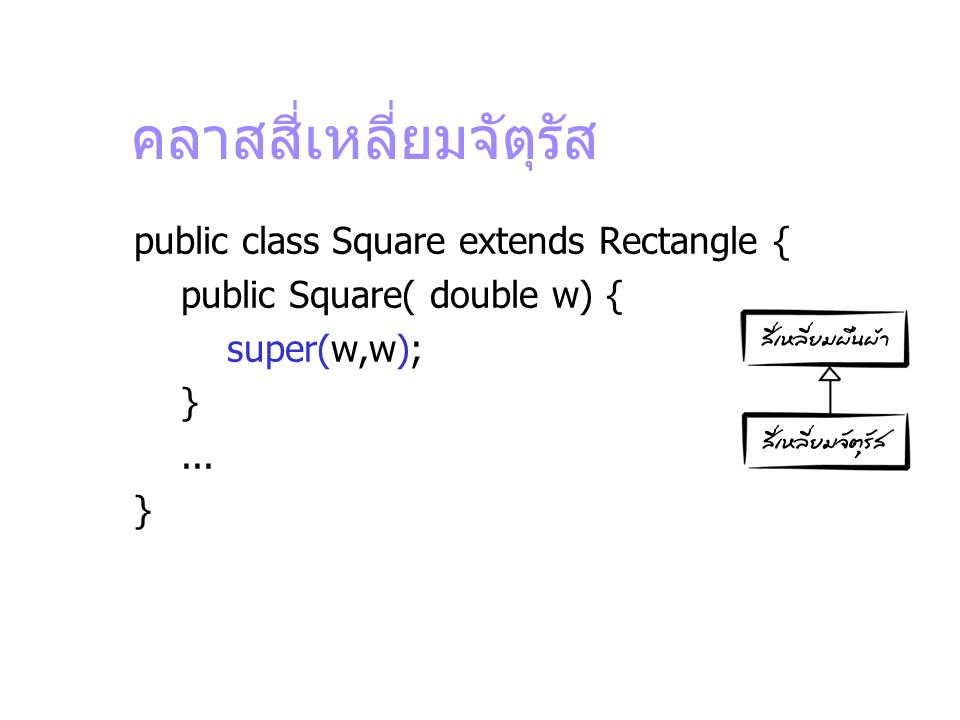 คลาสสี่เหลี่ยมจัตุรัส public class Square extends Rectangle { public Square( double w) { super(w,w); }... }