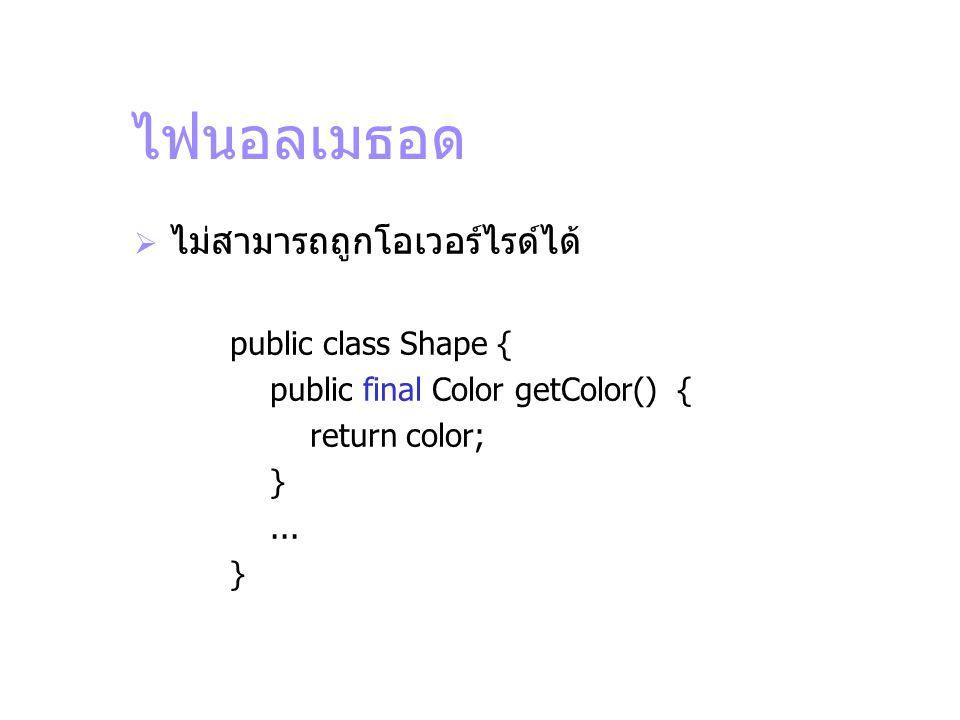 ไฟนอลเมธอด  ไม่สามารถถูกโอเวอร์ไรด์ได้ public class Shape { public final Color getColor() { return color; }... }