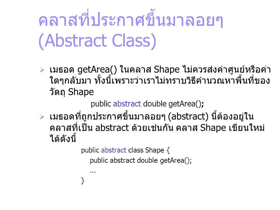 คลาสที่ประกาศขึ้นมาลอยๆ (Abstract Class)  เมธอด getArea() ในคลาส Shape ไม่ควรส่งค่าศูนย์หรือค่า ใดๆกลับมา ทั้งนี้เพราะว่าเราไม่ทราบวิธีคำนวณหาพื้นที่