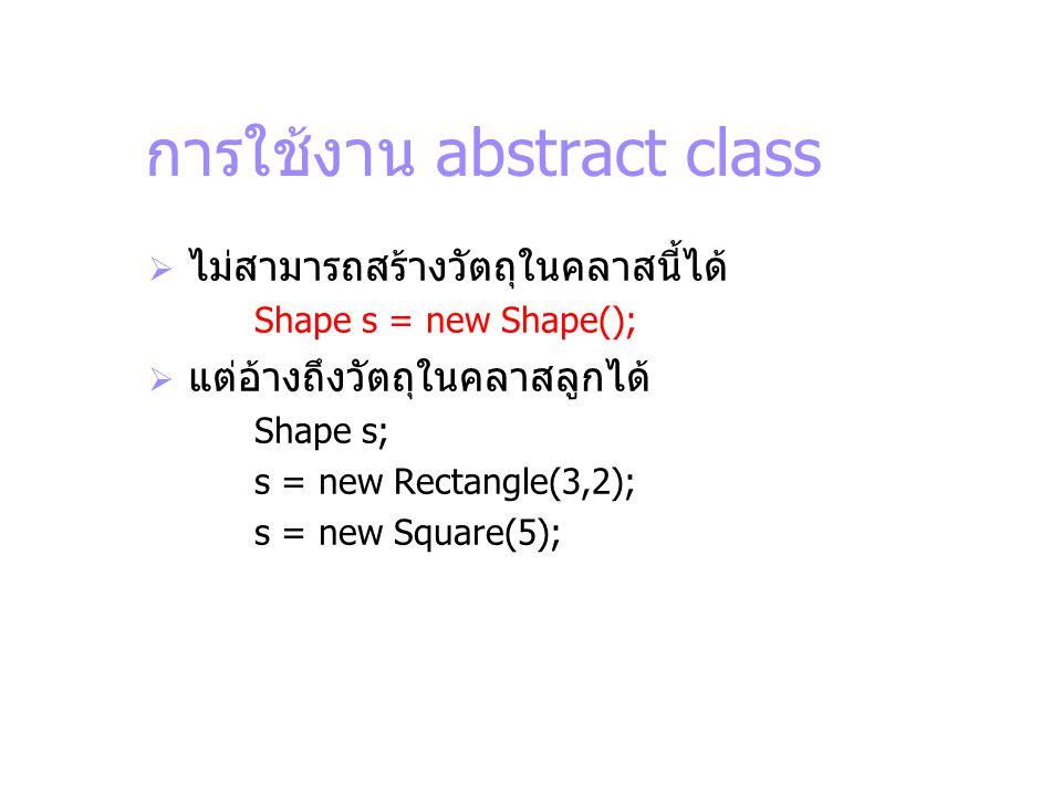การใช้งาน abstract class  ไม่สามารถสร้างวัตถุในคลาสนี้ได้ Shape s = new Shape();  แต่อ้างถึงวัตถุในคลาสลูกได้ Shape s; s = new Rectangle(3,2); s = n